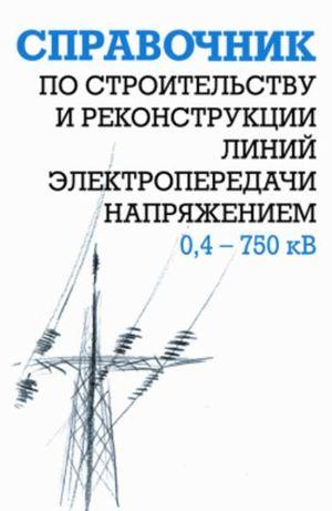 Гологорский Е., Кравцов А., Узелков Б. Справочник по строительству и реконструкции линий электропередачи напряжением 0,4–750 кВ