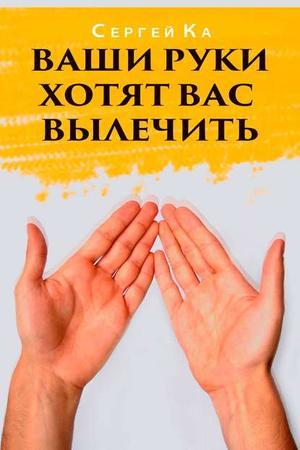 КА С. Ваши руки хотят вас вылечить
