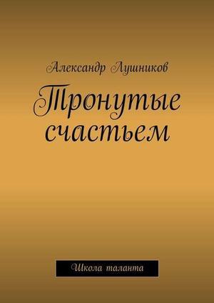 ЛУШНИКОВ А. Тронутые счастьем