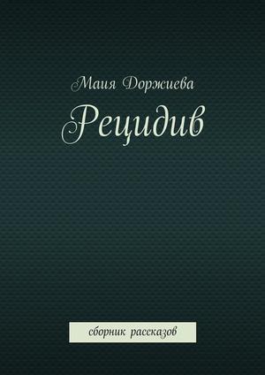 ДОРЖИЕВА М. Рецидив. Сборник рассказов