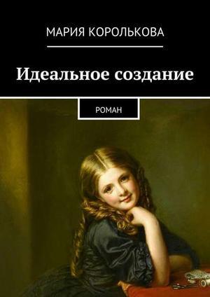 КОРОЛЬКОВА М. Идеальное создание. Роман