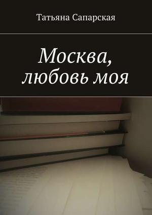 САПАРСКАЯ Т. Москва, любовьмоя