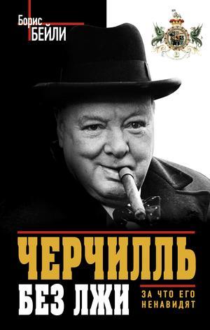 БЕЙЛИ Б. Черчилль без лжи. За что его ненавидят