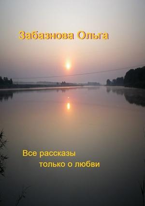 ЗАБАЗНОВА О. Все рассказы только о любви