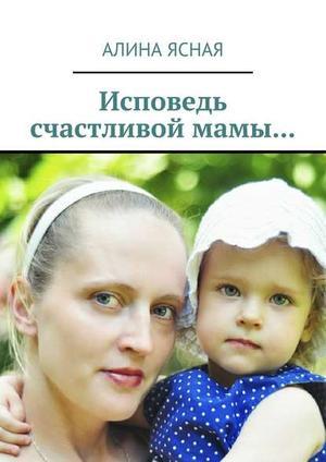 ЯСНАЯ А. Исповедь счастливой мамы…