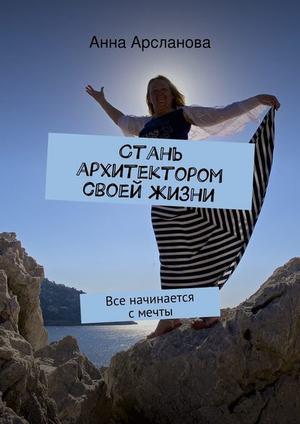 АРСЛАНОВА А. Стань архитектором своей жизни