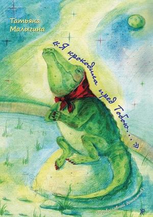 МАЛЫГИНА Т. «Я крокодила пред Тобою…»