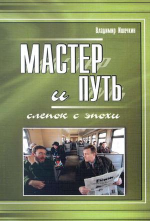 ИШЕЧКИН В. Мастер и Путь. Слепок с эпохи