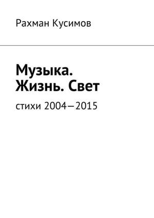 КУСИМОВ Р. Музыка. Жизнь.Свет. Стихи 2004—2015