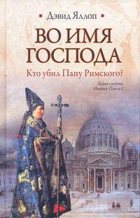 ЯЛЛОП Д. Во имя Господа. Кто убил Папу Римского?