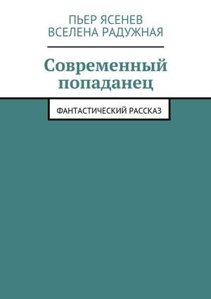 РАДУЖНАЯ В., ЯСЕНЕВ П. Современный попаданец