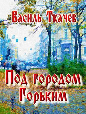ТКАЧЕВ В. Под городом Горьким (сборник)