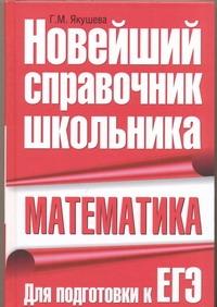 ЯКУШЕВА Г. Математика. Новейший справочник школьника