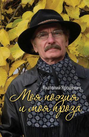 ЯРОШЕВИЧ А. Моя поэзия и моя проза (сборник)