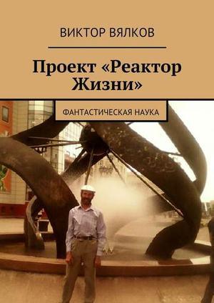 ВЯЛКОВ В. Проект «Реактор Жизни». Фантастическая наука