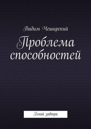ЧЕШИРСКИЙ В. Проблема способностей. Гений завтра