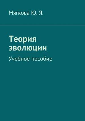 МЯГКОВА Ю. Теория эволюции. Учебное пособие