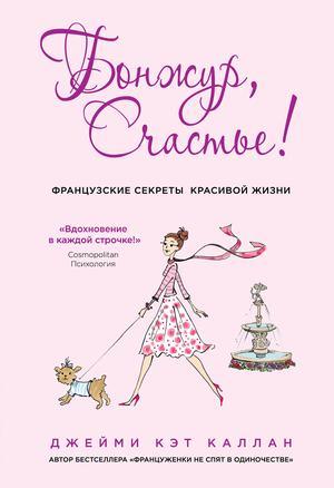 КАЛЛАН Д. Бонжур, Счастье! Французские секреты красивой жизни