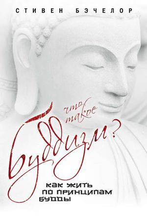 БЭЧЕЛОР С. Что такое буддизм? Как жить по принципам Будды