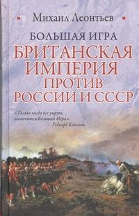 ЛЕОНТЬЕВ М. Большая игра. Британская империя против России и СССР