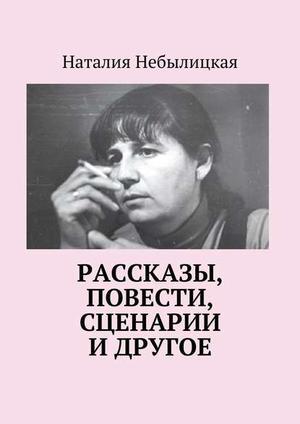 НЕБЫЛИЦКАЯ Н. Рассказы, повести, сценарии и другое