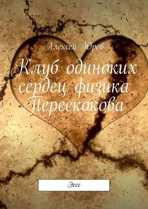 ЮРОВ А. Клуб одиноких сердец физика Перескокова. Эссе