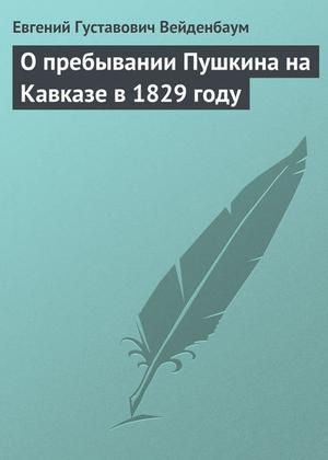 ВЕЙДЕНБАУМ Е. О пребывании Пушкина на Кавказе в 1829 году