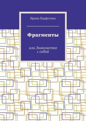 ПАРФУТИНА И. Фрагменты. или Знакомство ссобой
