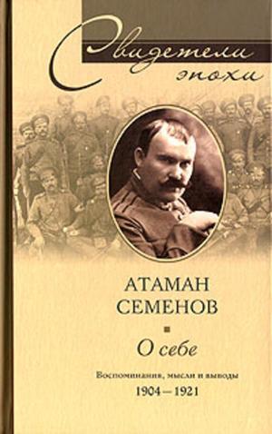 СЕМЕНОВ Г. О себе. Воспоминания, мысли и выводы. 1904-1921