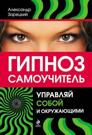 ЗАРЕЦКИЙ А. Гипноз: самоучитель. Управляй собой и окружающими