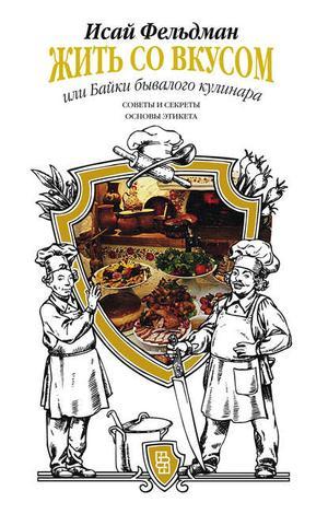 ФЕЛЬДМАН И. Жить со вкусом, или Байки бывалого кулинара