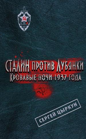 ЦЫРКУН С. Сталин против Лубянки. Кровавые ночи 1937 года