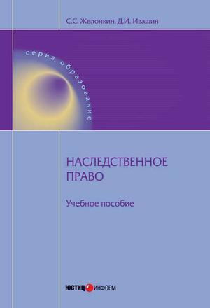 ЖЕЛОНКИН С., ИВАШИН Д. Наследственное право: учебное пособие