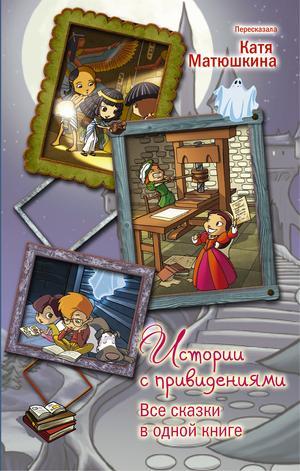 МАТЮШКИНА Е. Истории с привидениями. Все сказки в одной книге