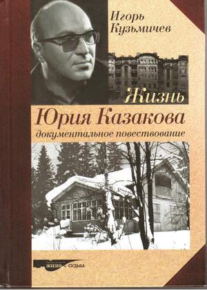 КУЗЬМИЧЕВ И. Жизнь Юрия Казакова. Документальное повествование