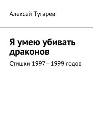 ТУГАРЕВ А. Я умею убивать драконов. Стишки 1997—1999годов