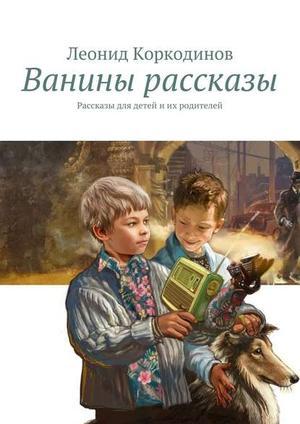 КОРКОДИНОВ Л. Ванины рассказы. Рассказы для детей иих родителей