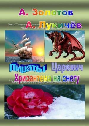 ЗОЛОТОВ А., ЛУКИЧЁВ А. Пираты. Царевич. Хризантема наснегу