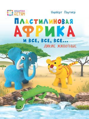 ПАУНТЕР Н. Пластилин.Африка и все, все, все... Дикие животные