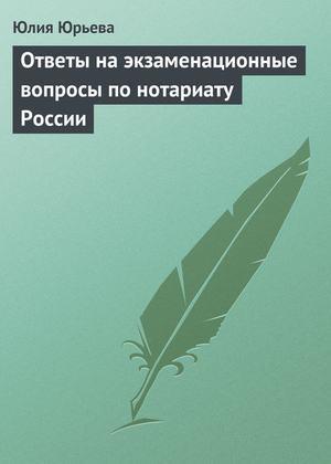 Юрьева Ю. Ответы на экзаменационные вопросы по нотариату России