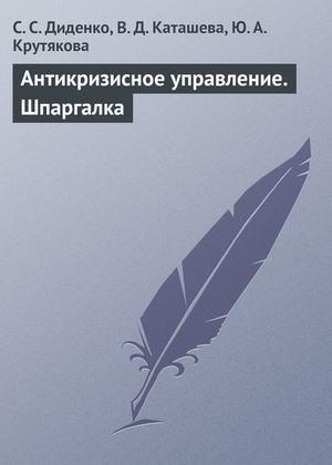 ДИДЕНКО С., КАТАШЕВА В., КРУТЯКОВА Ю. Антикризисное управление. Шпаргалка