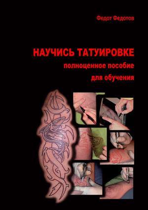 ФЕДОТОВ Ф. Научись татуировке. Полноценное пособие для обучения