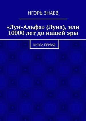 ЗНАЕВ И. «Лун-Альфа» (Луна), или 10000лет донашейэры. книга первая