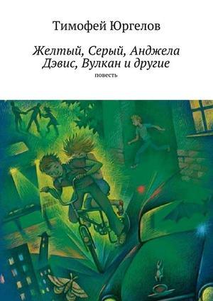 ЮРГЕЛОВ Т. Желтый, Серый, Анджела Дэвис, Вулкан идругие. повесть