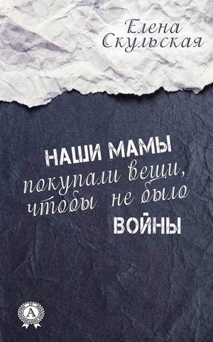 СКУЛЬСКАЯ Е. Наши мамы покупали вещи, чтобы не было войны