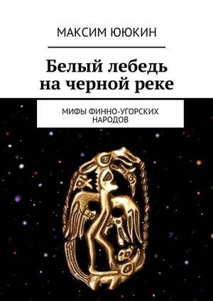 ЮЮКИН М. Белый лебедь начернойреке. Мифы финно-угорских народов