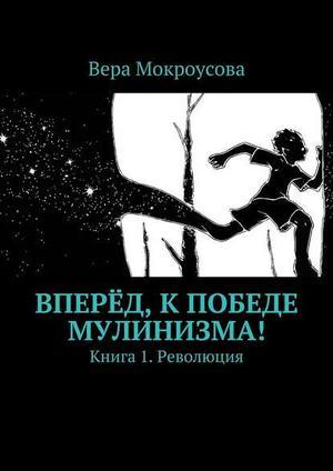 МОКРОУСОВА В. Вперёд, кпобеде мулинизма! Книга 1. Революция