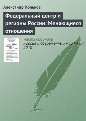 КОНЬКОВ А. Федеральный центр и регионы России: Меняющиеся отношения
