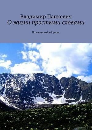 ПАПКЕВИЧ В. Ожизни простыми словами. Поэтический сборник
