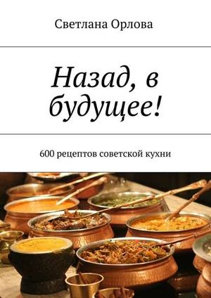 ОРЛОВА С. Назад, в будущее! 600 рецептов советской кухни